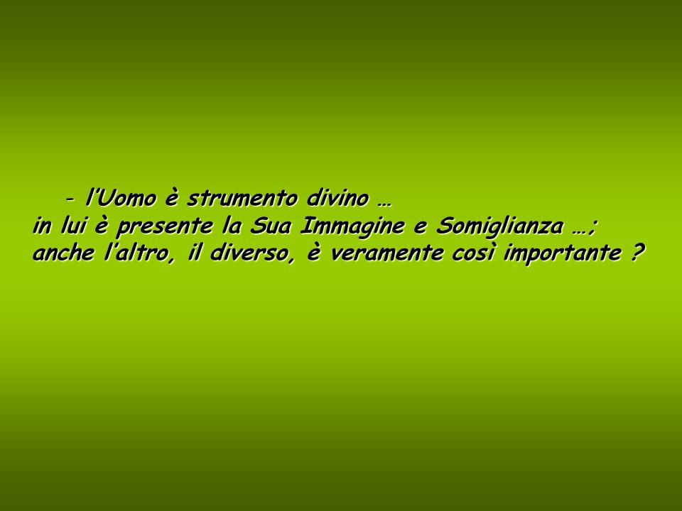 - lUomo è strumento divino … in lui è presente la Sua Immagine e Somiglianza …; anche laltro, il diverso, è veramente così importante ?