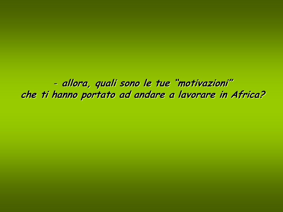 - allora, quali sono le tue motivazioni che ti hanno portato ad andare a lavorare in Africa?
