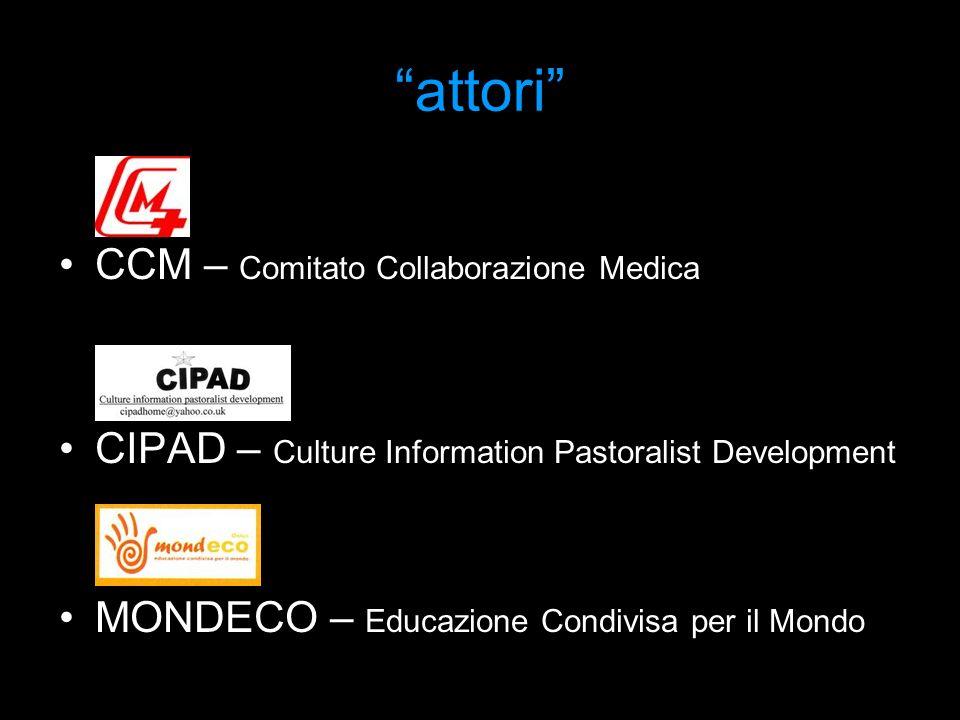 attori CCM – Comitato Collaborazione Medica CIPAD – Culture Information Pastoralist Development MONDECO – Educazione Condivisa per il Mondo