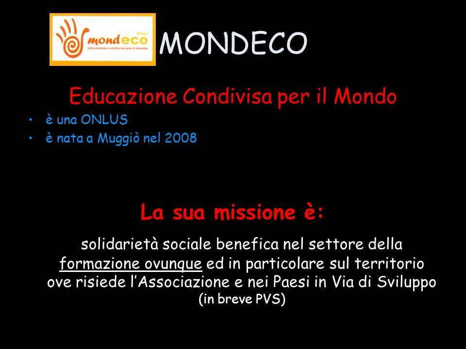 MONDECO Educazione Condivisa per il Mondo è una ONLUS è nata a Muggiò nel 2008 La sua missione è: solidarietà sociale benefica nel settore della formazione ovunque ed in particolare sul territorio ove risiede lAssociazione e nei Paesi in Via di Sviluppo (in breve PVS)