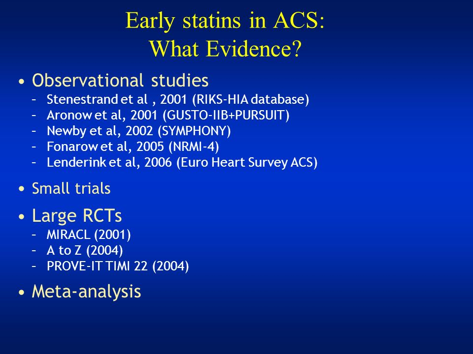 Early statins in ACS: What Evidence? Observational studies –Stenestrand et al, 2001 (RIKS-HIA database) –Aronow et al, 2001 (GUSTO-IIB+PURSUIT) –Newby