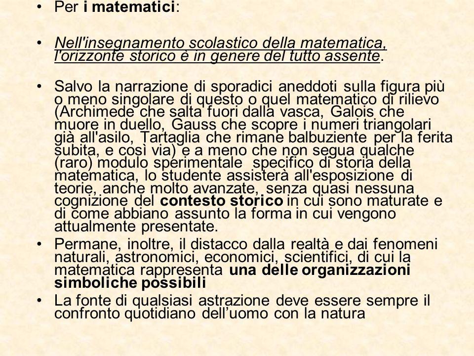 Per i matematici: Nell insegnamento scolastico della matematica, l orizzonte storico è in genere del tutto assente.