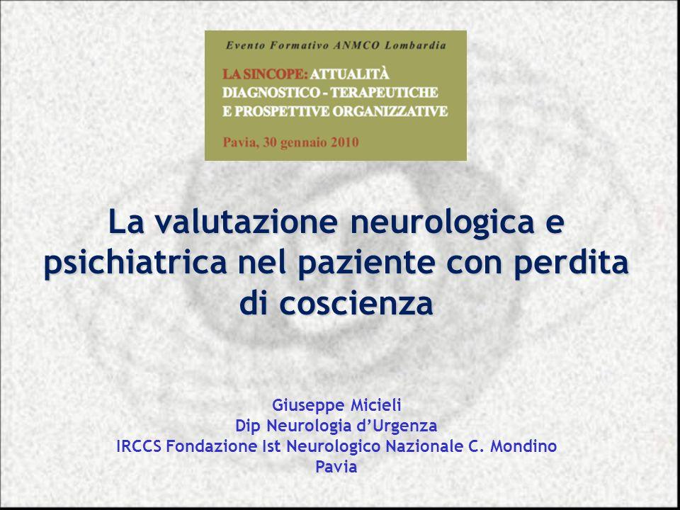 La valutazione neurologica e psichiatrica nel paziente con perdita di coscienza Giuseppe Micieli Dip Neurologia dUrgenza IRCCS Fondazione Ist Neurolog