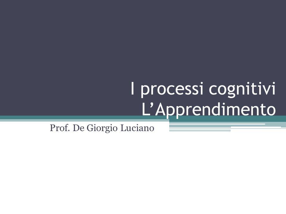 I processi cognitivi LApprendimento Prof. De Giorgio Luciano