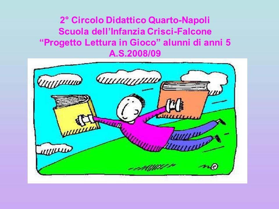 2° Circolo Didattico Quarto-Napoli Scuola dellInfanzia Crisci-Falcone Progetto Lettura in Gioco alunni di anni 5 A.S.2008/09