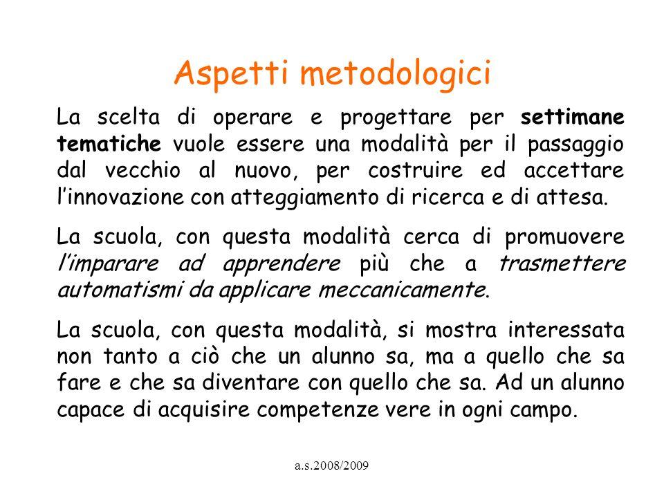 a.s.2008/2009 Aspetti metodologici La scelta di operare e progettare per settimane tematiche vuole essere una modalità per il passaggio dal vecchio al