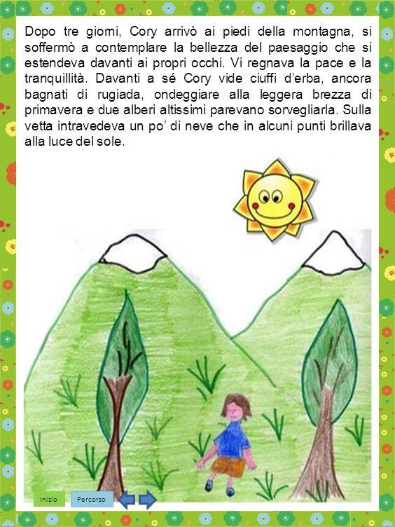 Inizio Percorso Dopo tre giorni, Cory arrivò ai piedi della montagna, si soffermò a contemplare la bellezza del paesaggio che si estendeva davanti ai propri occhi.
