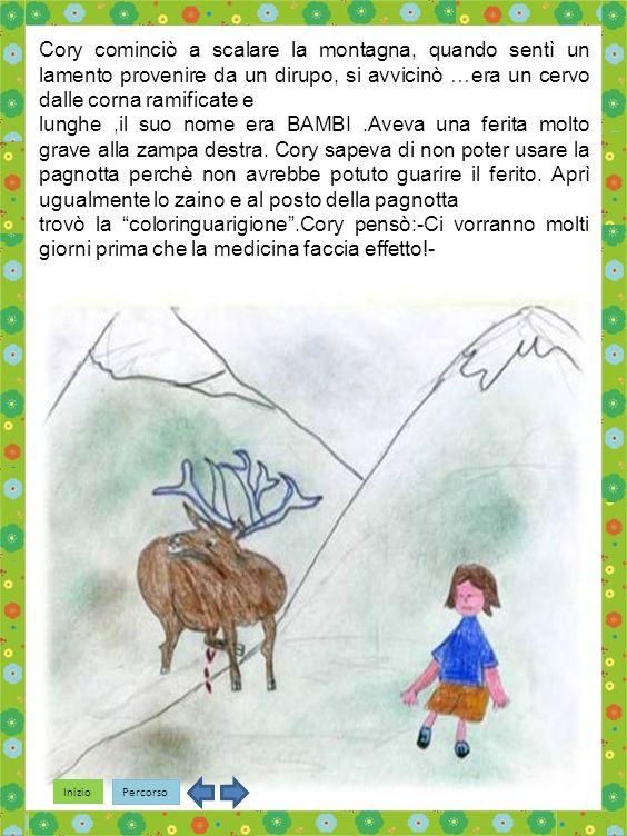 Inizio Percorso Cory cominciò a scalare la montagna, quando sentì un lamento provenire da un dirupo, si avvicinò …era un cervo dalle corna ramificate e lunghe,il suo nome era BAMBI.Aveva una ferita molto grave alla zampa destra.