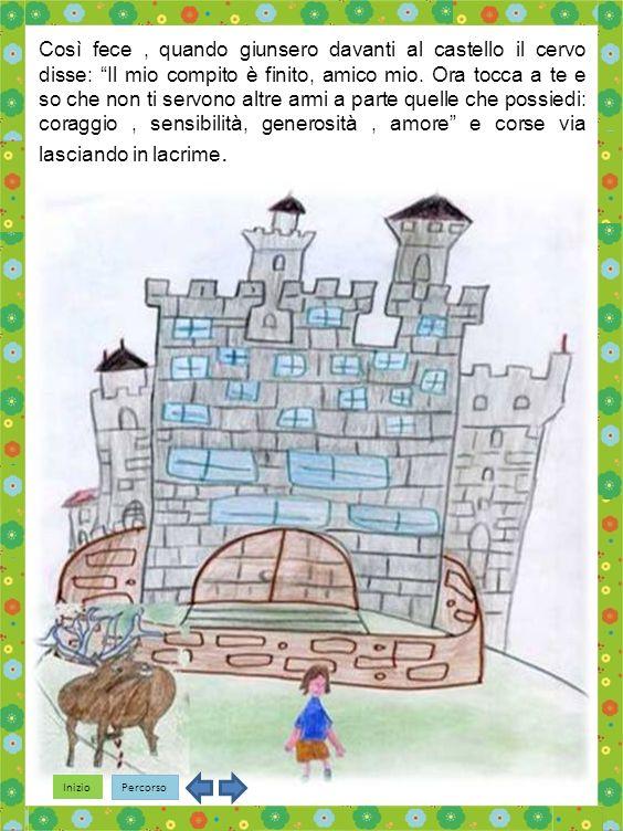 Inizio Percorso Così fece, quando giunsero davanti al castello il cervo disse: Il mio compito è finito, amico mio.
