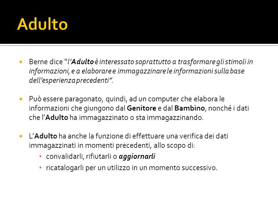 Berne dice lAdulto è interessato soprattutto a trasformare gli stimoli in informazioni, e a elaborare e immagazzinare le informazioni sulla base dellesperienza precedenti.