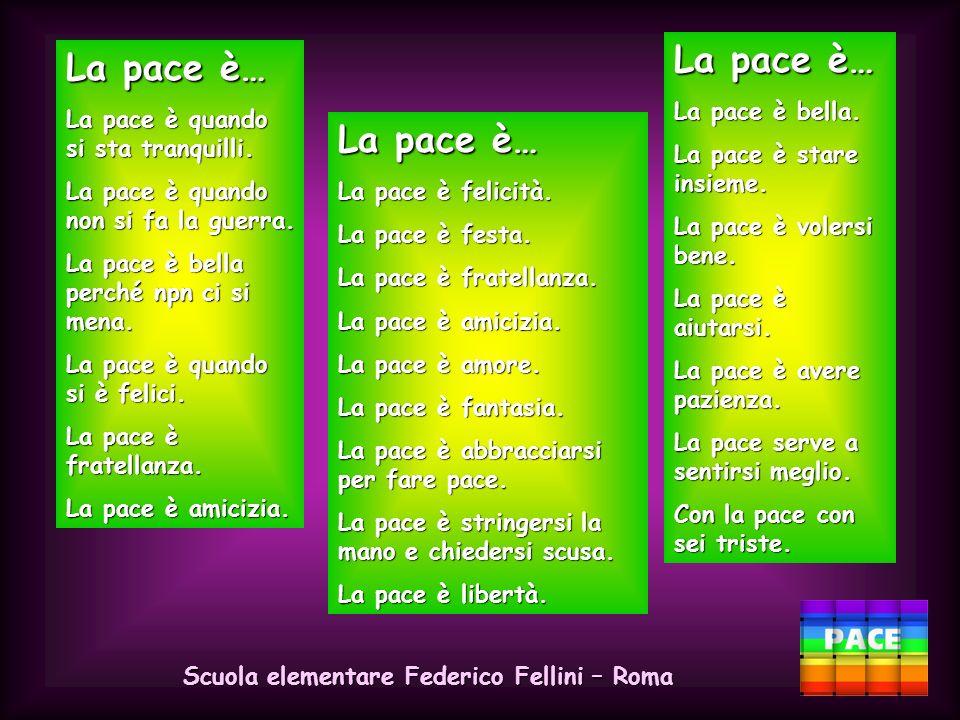 Scuola elementare Federico Fellini – Roma La pace è… La pace è bella perché stai in libertà e felicità. La pace è bella perché non ci sta la guerra e