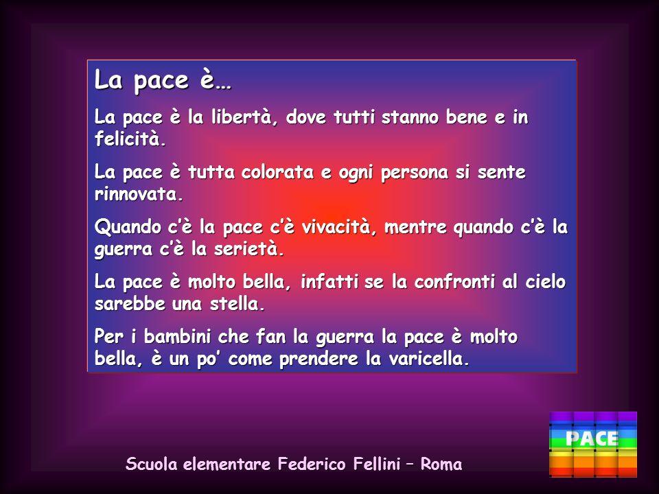 Scuola elementare Federico Fellini – Roma La pace è… La pace è una festa importante. La pace è una festa dove tutti sono felici. La pace è una festa d
