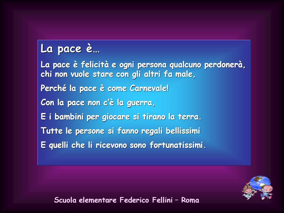 Scuola elementare Federico Fellini – Roma La pace è… La pace è la libertà, dove tutti stanno bene e in felicità. La pace è tutta colorata e ogni perso