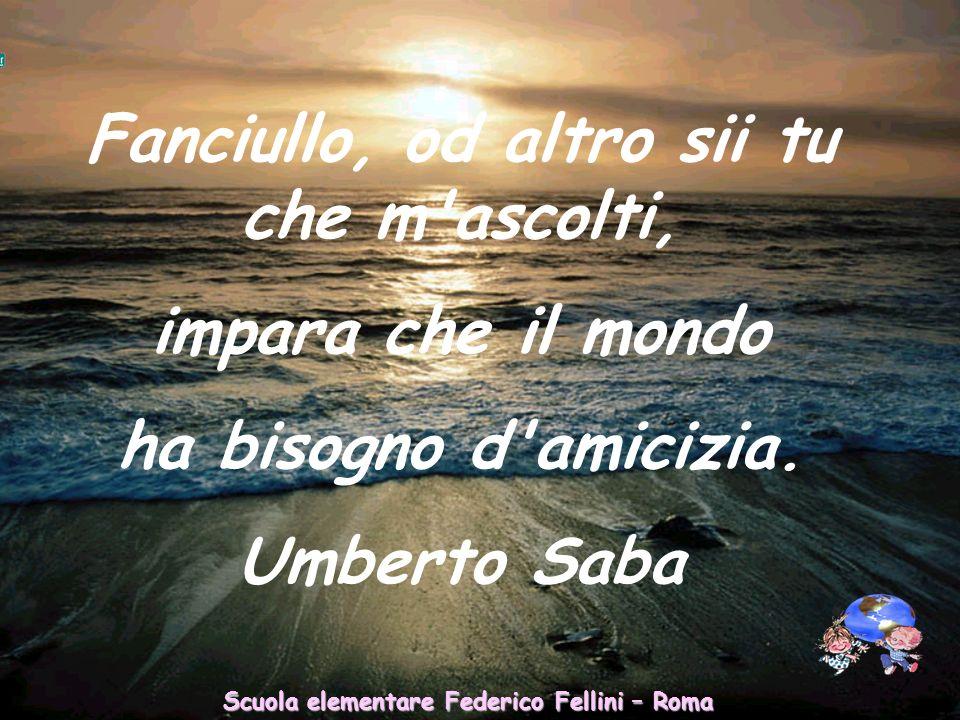 Scuola elementare Federico Fellini – Roma Fanciullo, od altro sii tu che m ascolti, impara che il mondo ha bisogno d amicizia.