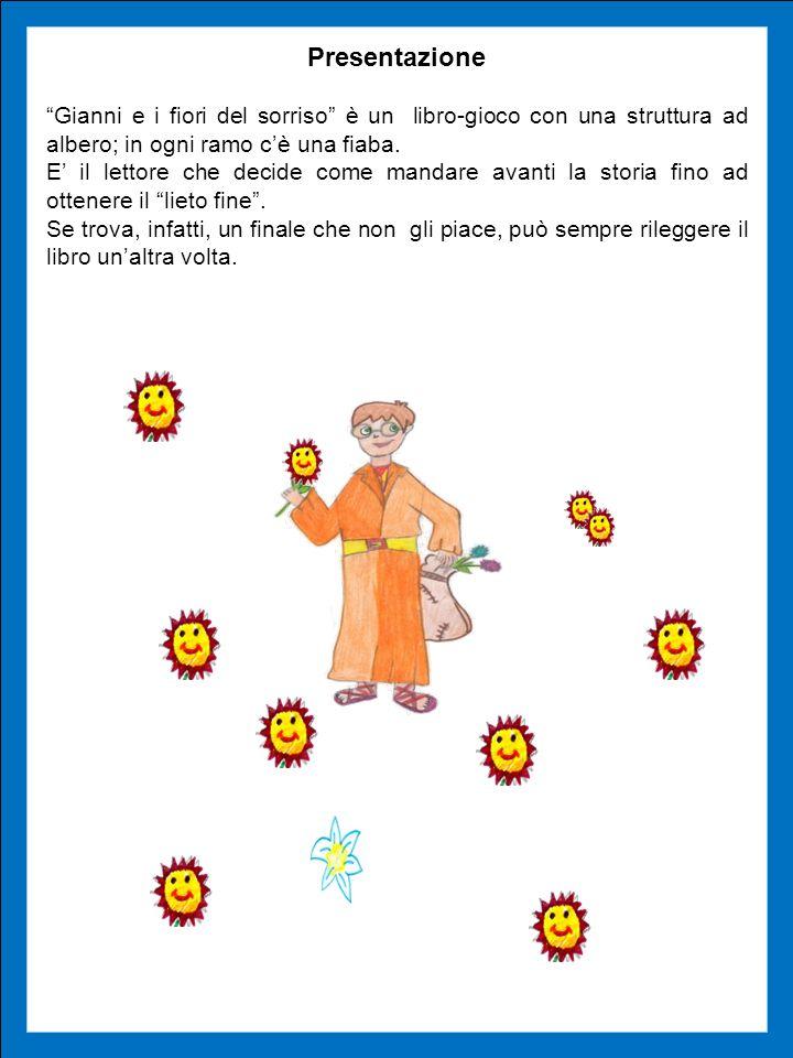 Presentazione Gianni e i fiori del sorriso è un libro-gioco con una struttura ad albero; in ogni ramo cè una fiaba. E il lettore che decide come manda