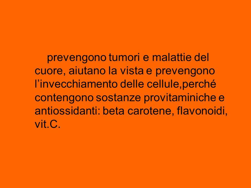 prevengono tumori e malattie del cuore, aiutano la vista e prevengono linvecchiamento delle cellule,perché contengono sostanze provitaminiche e antios