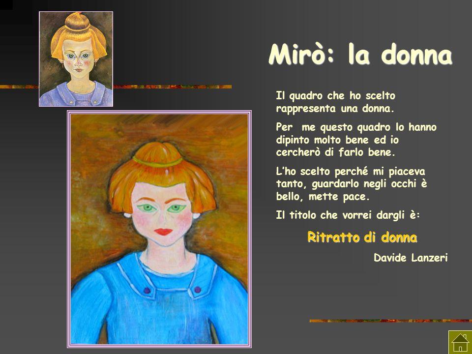 Mirò: la donna Il quadro che ho scelto rappresenta una donna. Per me questo quadro lo hanno dipinto molto bene ed io cercherò di farlo bene. Lho scelt
