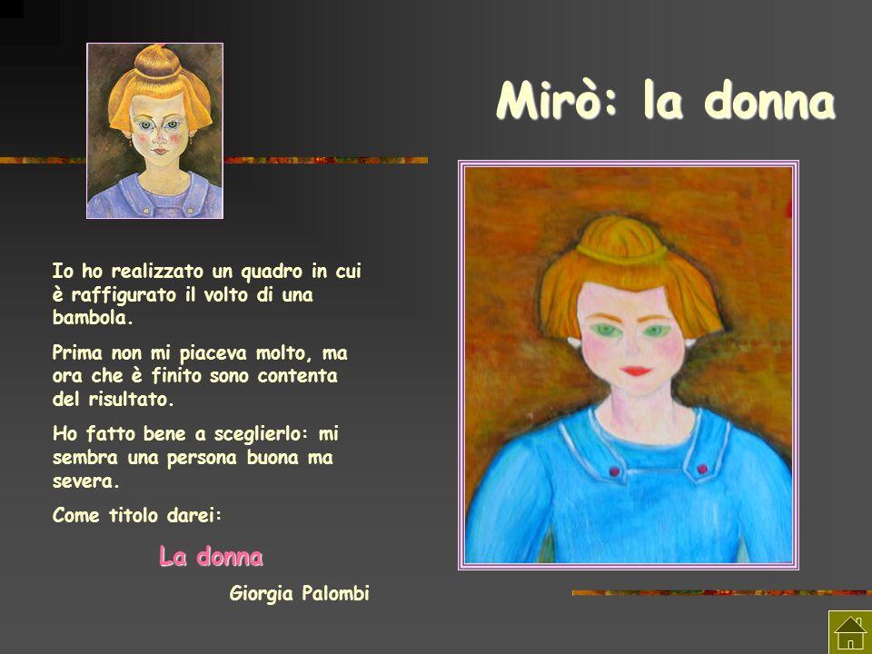 Mirò: la donna Io ho realizzato un quadro in cui è raffigurato il volto di una bambola. Prima non mi piaceva molto, ma ora che è finito sono contenta