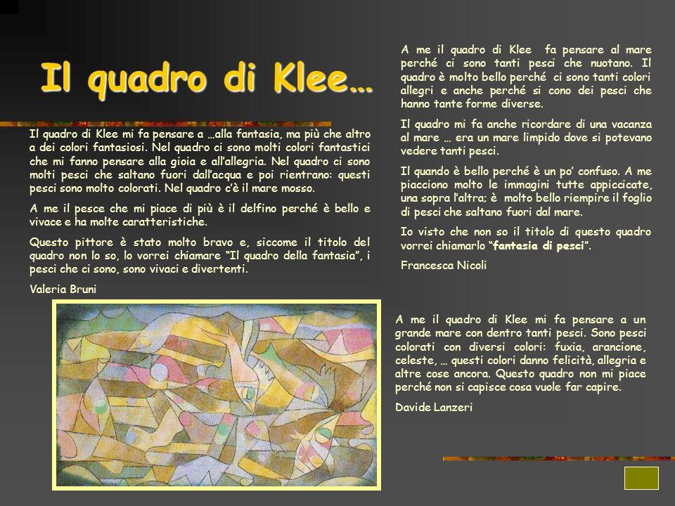 Il quadro di Klee… A me il quadro di Klee fa pensare al mare perché ci sono tanti pesci che nuotano. Il quadro è molto bello perché ci sono tanti colo