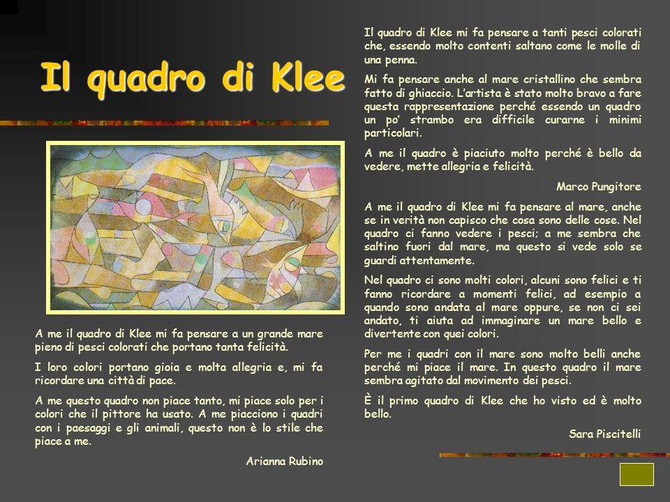 Il quadro di Klee Il quadro di Klee mi fa pensare a tanti pesci colorati che, essendo molto contenti saltano come le molle di una penna. Mi fa pensare
