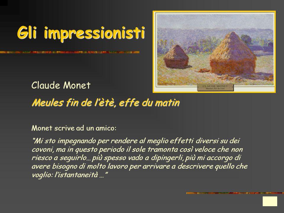 Gli impressionisti Claude Monet Meules fin de lètè, effe du matin Monet scrive ad un amico: Mi sto impegnando per rendere al meglio effetti diversi su