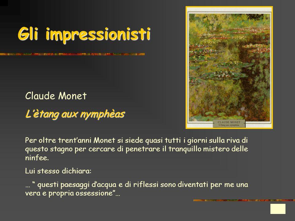 Gli impressionisti Claude Monet Lètang aux nymphèas Per oltre trentanni Monet si siede quasi tutti i giorni sulla riva di questo stagno per cercare di