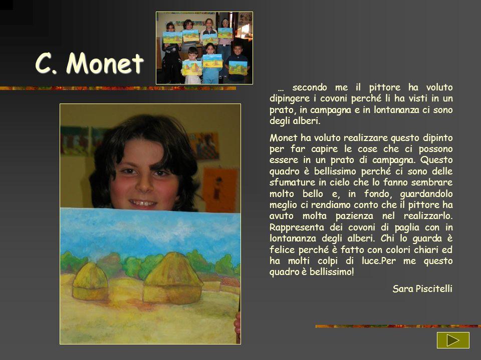 C. Monet … secondo me il pittore ha voluto dipingere i covoni perché li ha visti in un prato, in campagna e in lontananza ci sono degli alberi. Monet