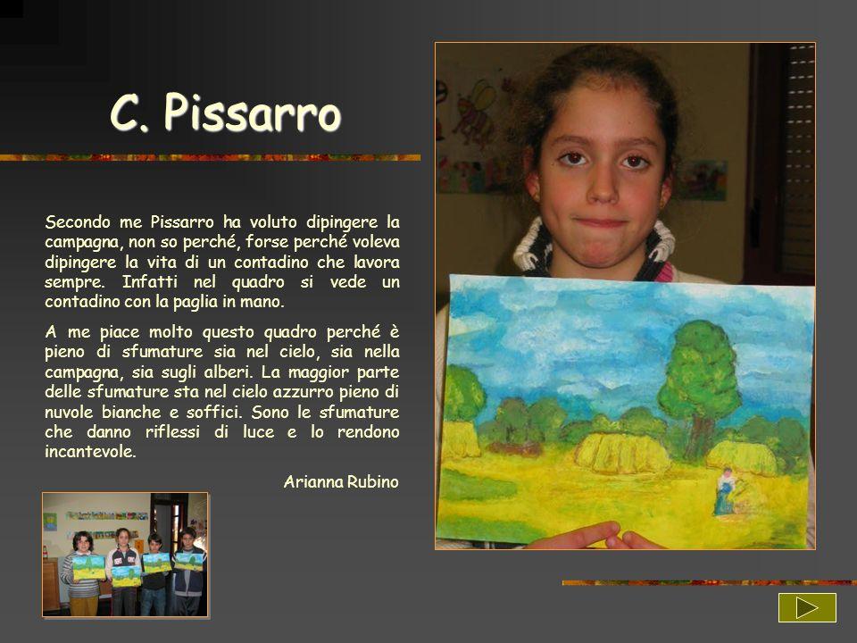 C. Pissarro Secondo me Pissarro ha voluto dipingere la campagna, non so perché, forse perché voleva dipingere la vita di un contadino che lavora sempr