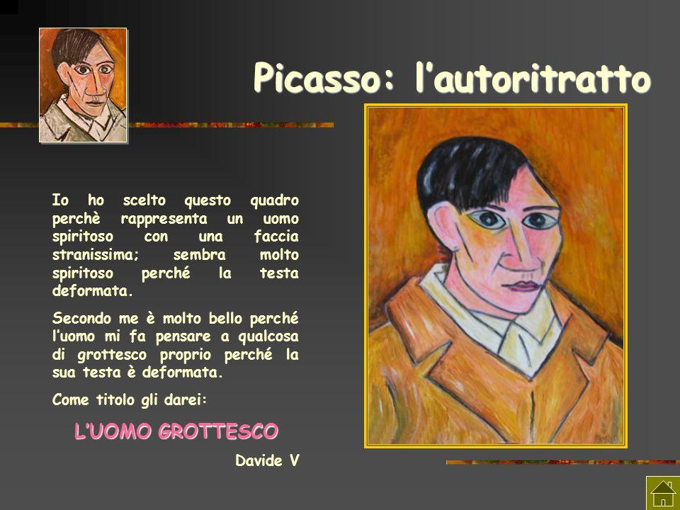 Picasso: lautoritratto Io ho scelto questo quadro perchè rappresenta un uomo spiritoso con una faccia stranissima; sembra molto spiritoso perché la te