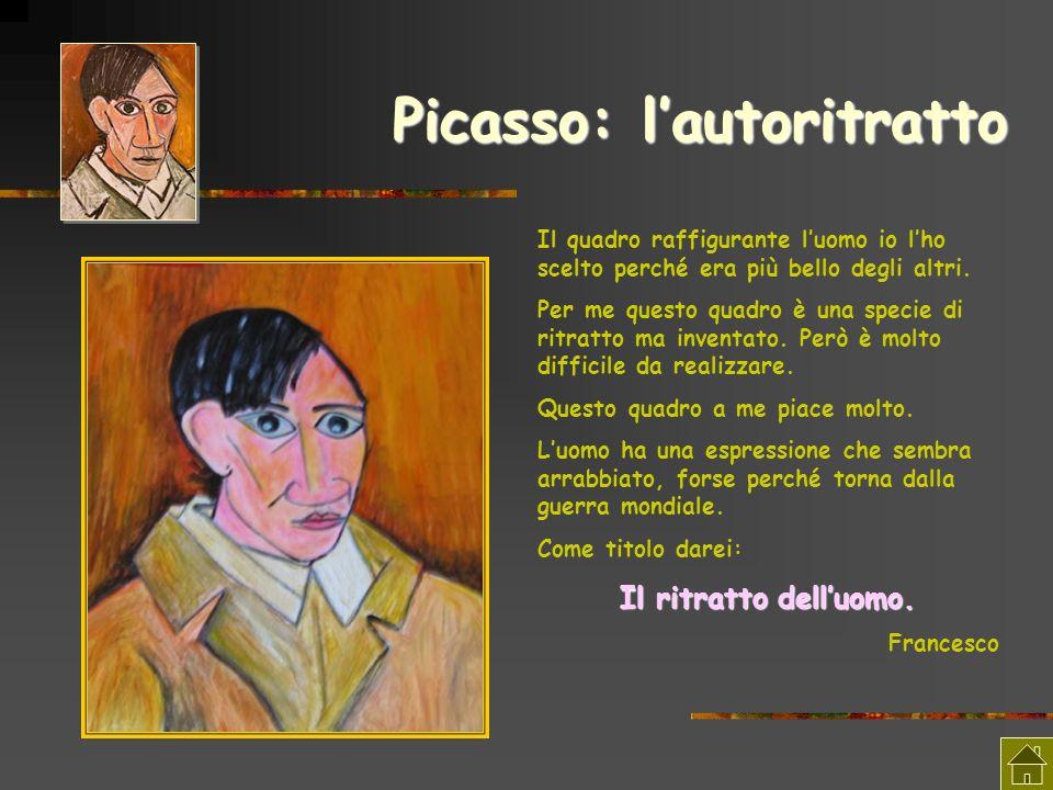 Picasso: lautoritratto Il quadro raffigurante luomo io lho scelto perché era più bello degli altri. Per me questo quadro è una specie di ritratto ma i