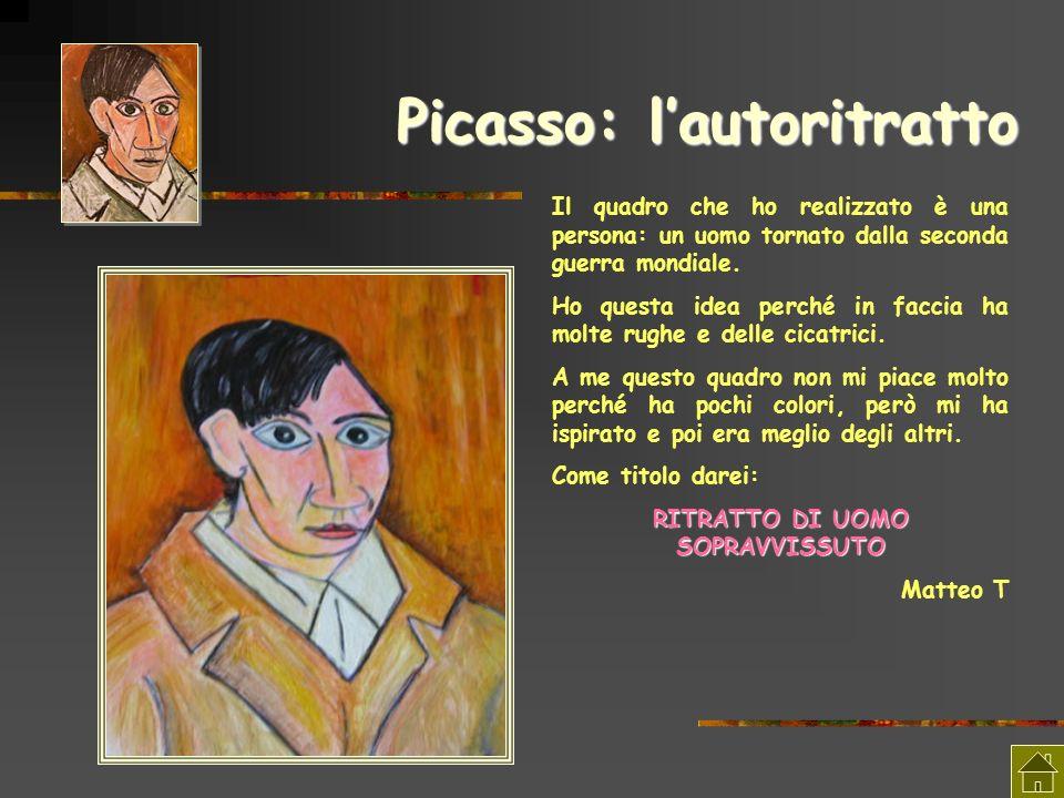 Picasso: lautoritratto Il quadro che ho realizzato è una persona: un uomo tornato dalla seconda guerra mondiale. Ho questa idea perché in faccia ha mo