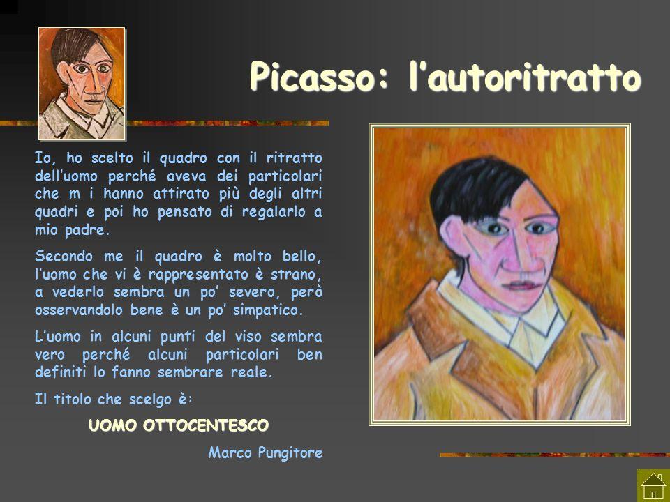 Picasso: lautoritratto Io, ho scelto il quadro con il ritratto delluomo perché aveva dei particolari che m i hanno attirato più degli altri quadri e p