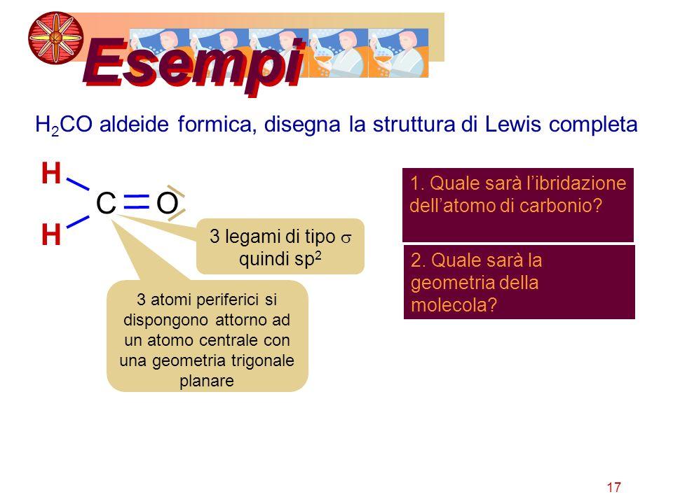 17 Esempi H 2 CO aldeide formica, disegna la struttura di Lewis completa C H H O 1. Quale sarà libridazione dellatomo di carbonio? 3 legami di tipo qu