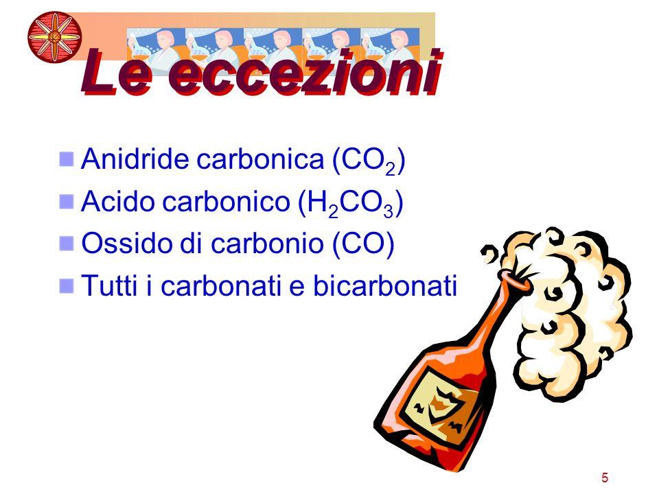 5 Le eccezioni Anidride carbonica (CO 2 ) Acido carbonico (H 2 CO 3 ) Ossido di carbonio (CO) Tutti i carbonati e bicarbonati