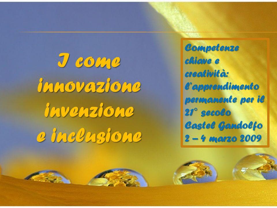 I come innovazione invenzione e inclusione Competenze chiave e creatività: lapprendimento permanente per il 21° secolo Castel Gandolfo 2 – 4 marzo 2009