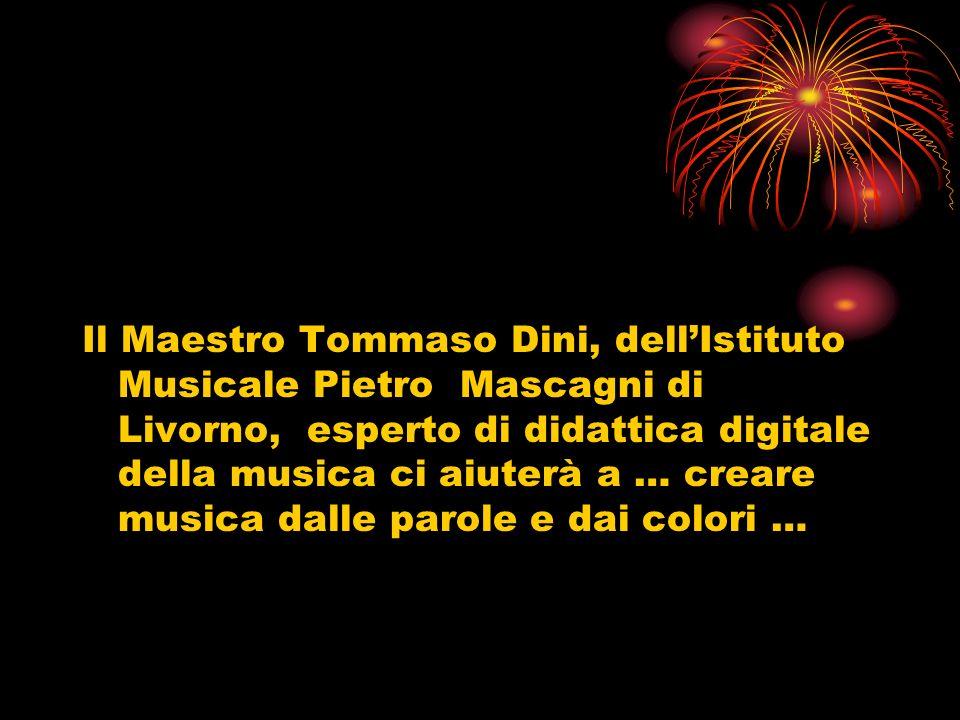 Il Maestro Tommaso Dini, dellIstituto Musicale Pietro Mascagni di Livorno, esperto di didattica digitale della musica ci aiuterà a … creare musica dalle parole e dai colori …
