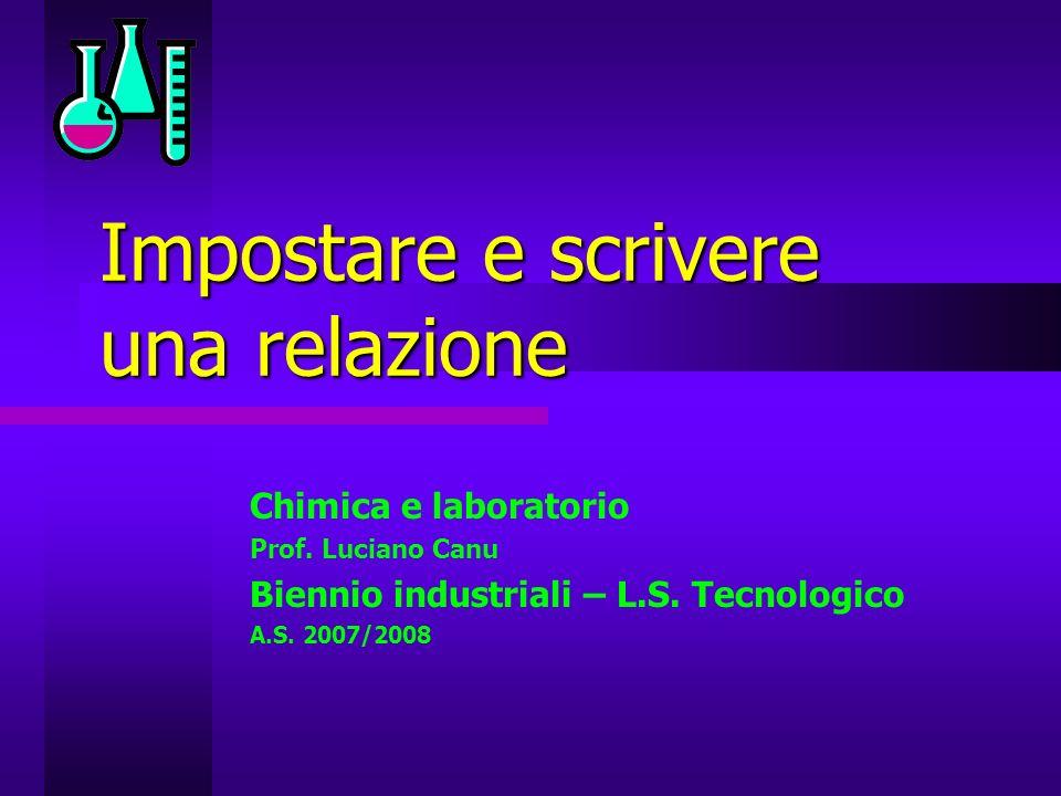 Impostare e scrivere una relazione Chimica e laboratorio Prof. Luciano Canu Biennio industriali – L.S. Tecnologico A.S. 2007/2008