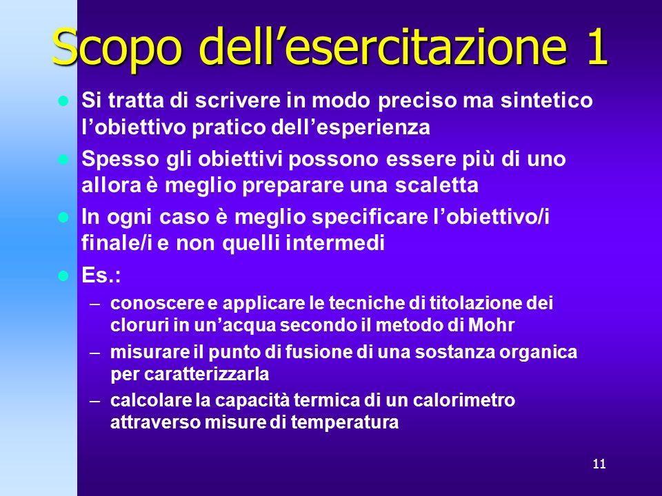 11 Scopo dellesercitazione 1 Si tratta di scrivere in modo preciso ma sintetico lobiettivo pratico dellesperienza Spesso gli obiettivi possono essere