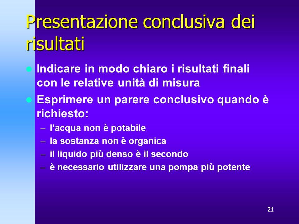 21 Presentazione conclusiva dei risultati Indicare in modo chiaro i risultati finali con le relative unità di misura Esprimere un parere conclusivo qu