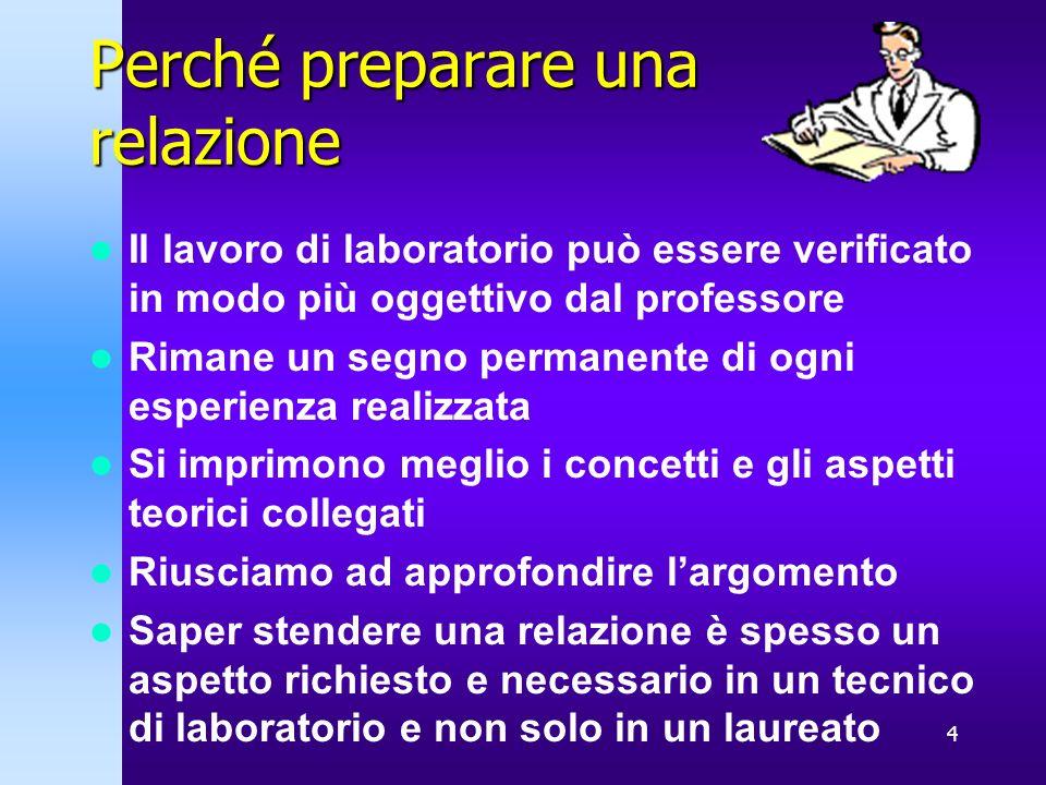 4 Perché preparare una relazione Il lavoro di laboratorio può essere verificato in modo più oggettivo dal professore Rimane un segno permanente di ogn