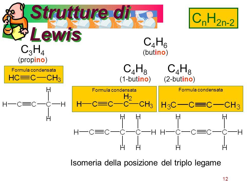 12 Strutture di Lewis C n H 2n-2 C 3 H 4 (propino) C 4 H 6 (butino) C 4 H 8 (1-butino) C 4 H 8 (2-butino) Isomeria della posizione del triplo legame F