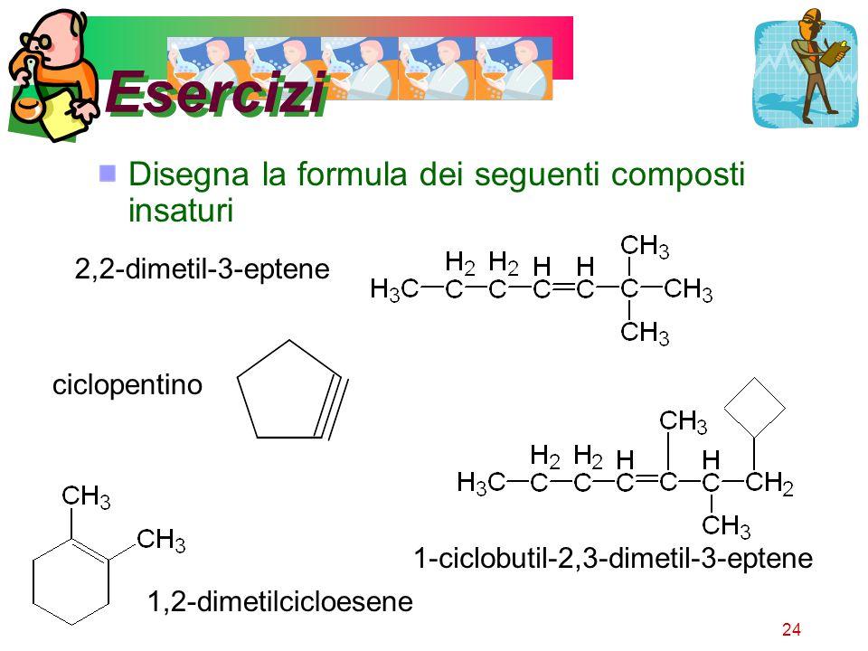 24 Esercizi Disegna la formula dei seguenti composti insaturi 2,2-dimetil-3-eptene ciclopentino 1,2-dimetilcicloesene 1-ciclobutil-2,3-dimetil-3-epten