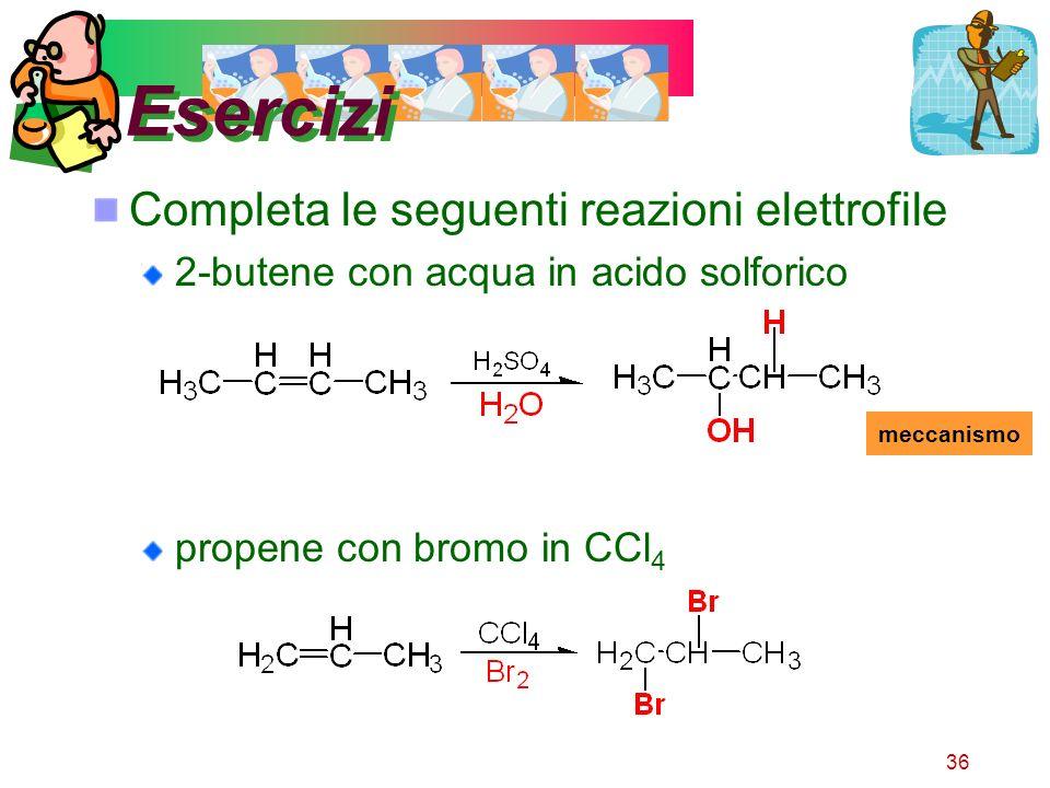 36 Esercizi Completa le seguenti reazioni elettrofile 2-butene con acqua in acido solforico propene con bromo in CCl 4 meccanismo