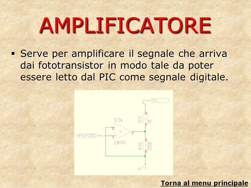 AMPLIFICATOREAMPLIFICATORE Serve per amplificare il segnale che arriva dai fototransistor in modo tale da poter essere letto dal PIC come segnale digi