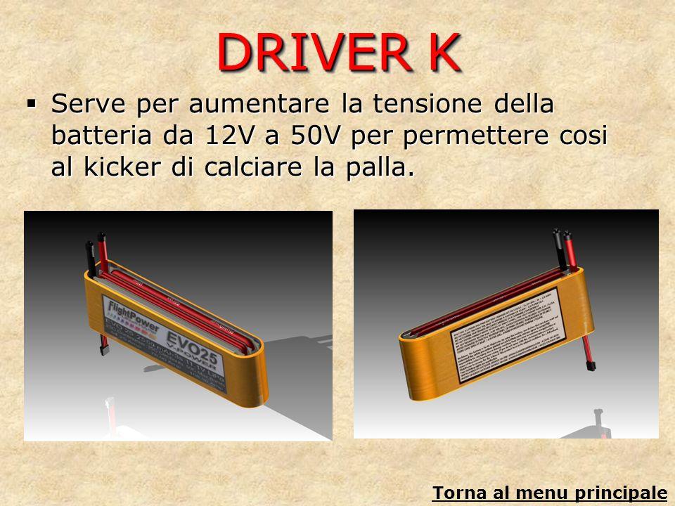 DRIVER K Serve per aumentare la tensione della batteria da 12V a 50V per permettere cosi al kicker di calciare la palla. Serve per aumentare la tensio