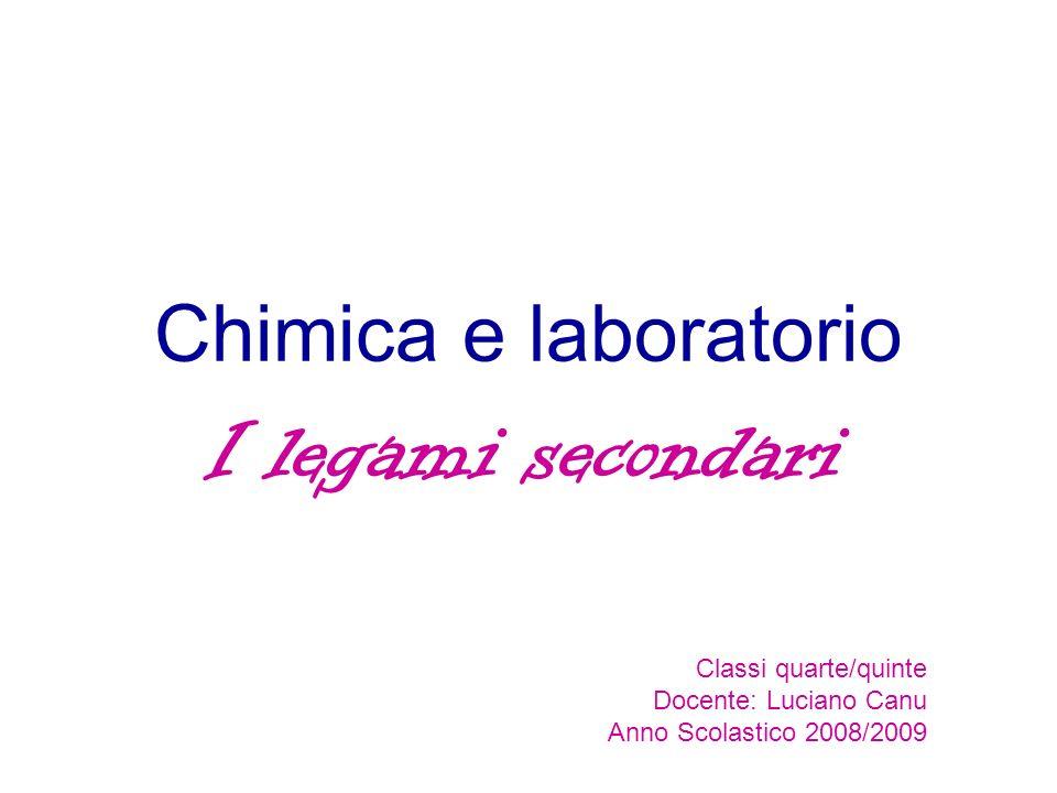 Chimica e laboratorio I legami secondari Classi quarte/quinte Docente: Luciano Canu Anno Scolastico 2008/2009