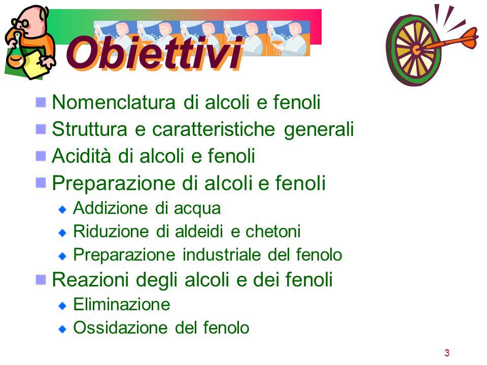 3 Obiettivi Nomenclatura di alcoli e fenoli Struttura e caratteristiche generali Acidità di alcoli e fenoli Preparazione di alcoli e fenoli Addizione