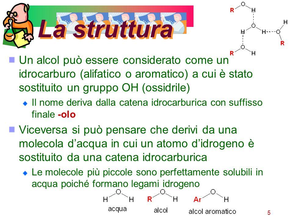 5 La struttura Un alcol può essere considerato come un idrocarburo (alifatico o aromatico) a cui è stato sostituito un gruppo OH (ossidrile) Il nome d