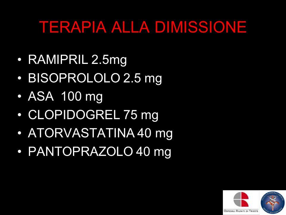 TERAPIA ALLA DIMISSIONE RAMIPRIL 2.5mg BISOPROLOLO 2.5 mg ASA 100 mg CLOPIDOGREL 75 mg ATORVASTATINA 40 mg PANTOPRAZOLO 40 mg