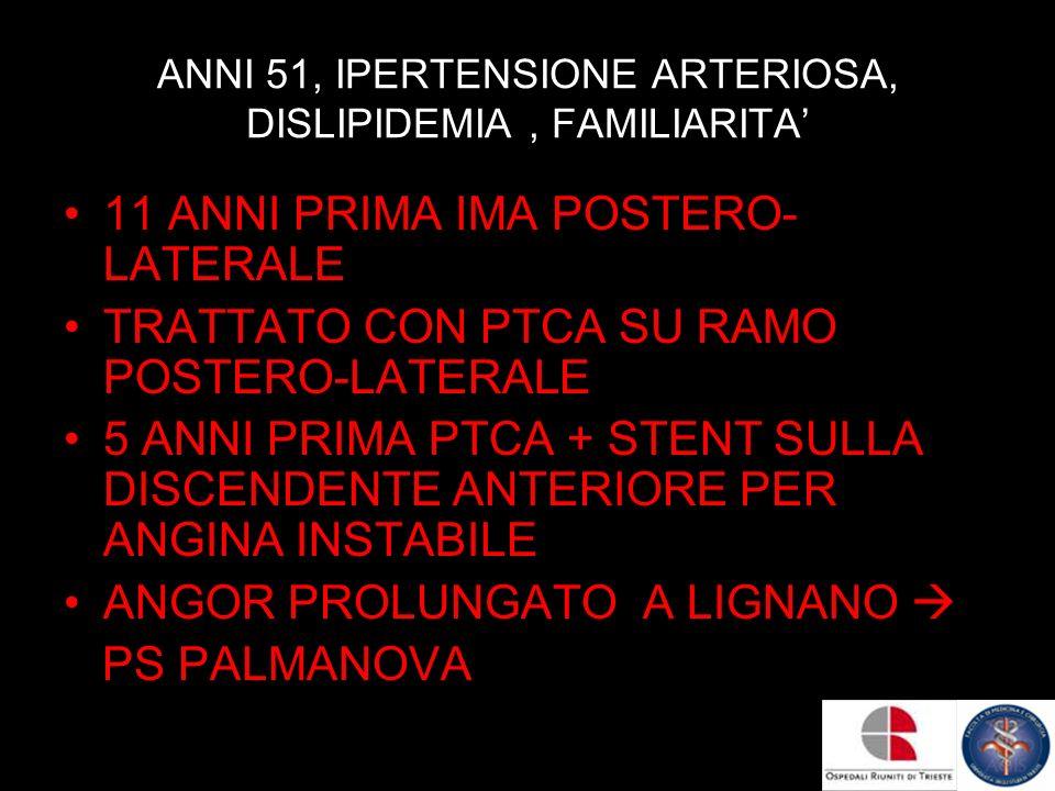 ANNI 51, IPERTENSIONE ARTERIOSA, DISLIPIDEMIA, FAMILIARITA 11 ANNI PRIMA IMA POSTERO- LATERALE TRATTATO CON PTCA SU RAMO POSTERO-LATERALE 5 ANNI PRIMA